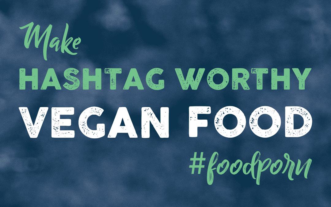 Make Hashtag Worthy Vegan Food #foodporn